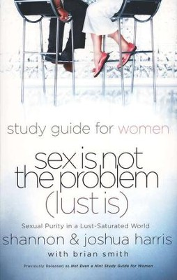 Sex is Not the Problem (Lust is): A Study Guide for Women  -     By: Joshua Harris, Shannon Harris, Brian Smith