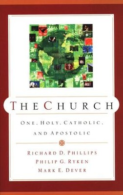 The Church: One, Holy, Catholic, and Apostolic                 -     By: Richard D. Phillips, Philip Graham Ryken, Mark Dever