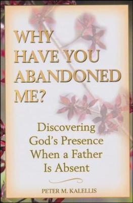 Why Have You Abandoned Me?: Discovering God's Presence When a Father Is Absent  -     By: Peter M. Kalellis