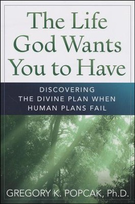 The Life God Wants You to Have: Discovering the Divine Plan When Human Plans Fail  -     By: Gregory K. Popcak