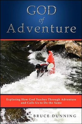 God of Adventure: Exploring How God Teaches Through Adventure and Calls Us to Do the Same  -     By: Bruce Dunning