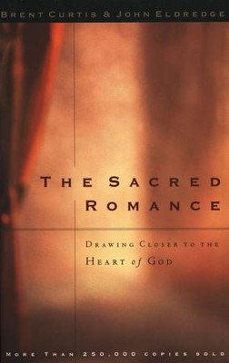 The Sacred Romance: Drawing Closer to the Heart of God    -     By: Brent Curtis, John Eldredge