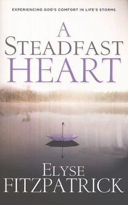 A Steadfast Heart: Experiencing God's Comfort in Life's Storms  -     By: Elyse M. Fitzpatrick