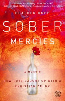 Sober Mercies: How Love Caught Up with a Christian Drunk  -     By: Heather Harpham Kopp