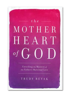 The Mother Heart of God: Unveiling the Mystery of the Father's Maternal Love  -     By: Trudy Beyak