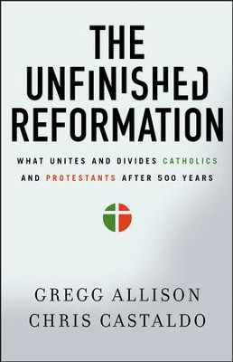 The Unfinished Reformation: What Unites and Divides Catholics and Protestants After 500 Years  -     By: Gregg Allison, Chris Castaldo