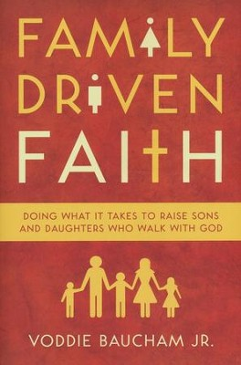 Family-Driven Faith: Doing What It Takes to Raise Sons and Daughters Who Walk with God  -     By: Voddie Baucham Jr.