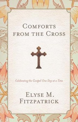 Comforts from the Cross: Celebrating the Gospel One Day at a Time  -     By: Elyse M. Fitzpatrick