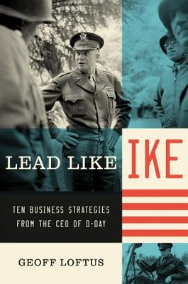 Lead Like Ike: Ten Business Strategies from the CEO of D-Day - eBook  -     By: Geoff Loftus