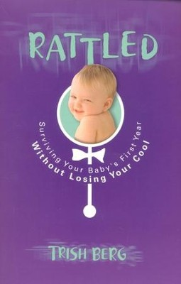 Rattled: Surviving Your Baby's First Year Without   Losing Your Cool  -     By: Trish Berg