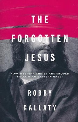 The Forgotten Jesus: How Western Christians Should Follow an Eastern Rabbi  -     By: Robby F. Gallaty