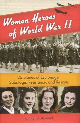 Women Heroes of World War II: 26 Stories of Espionage, Sabotage, Resistance, and Rescue  -     By: Kathryn J. Atwood