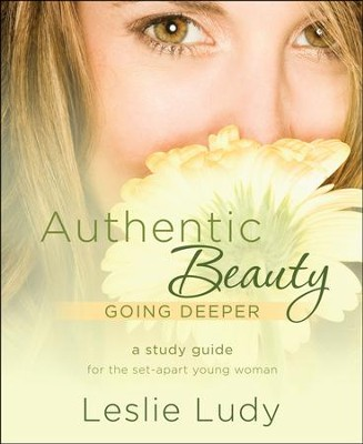 Authentic Beauty-Going Deeper: An In-Depth Study Guide for the Set-Apart Young Woman  -     By: Leslie Ludy