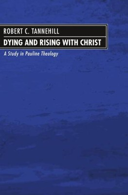 Dying and Rising with Christ: A Study in Pauline Theology  -     By: Robert C. Tannehill