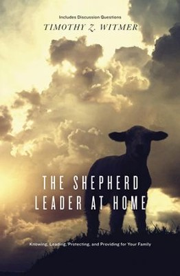 The Shepherd Leader at Home: Knowing, Leading, Protecting, and Providing for Your Family  -     By: Timothy Z. Witmer