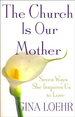 The Church Is Our Mother: Seven Ways She Inspires Us to Love  -     By: Gina Loehr