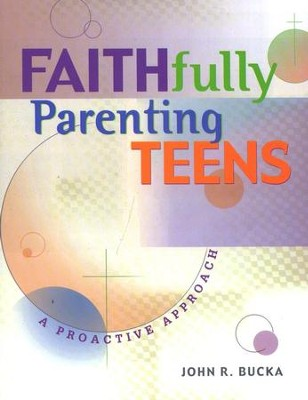 Faithfully Parenting your Teen   -     By: John R. Bucka