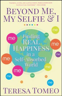 Beyond Me, My Selfie, and I: Finding Real Happiness in a Self-Absorbed World  -     By: Teresa Tomeo