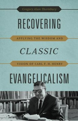 Recovering Classic Evangelicalism: Applying the Wisdom and Vision of Carl F. H. Henry  -     By: Gregory Alan Thornbury