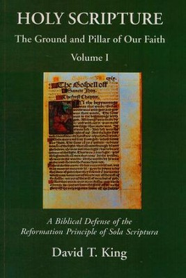 Holy Scripture: The Ground and Pillar of Our Faith, Volume 1 - A Biblical Defense of the Reformation Principle of Sola Scriptura  -     By: David T. King