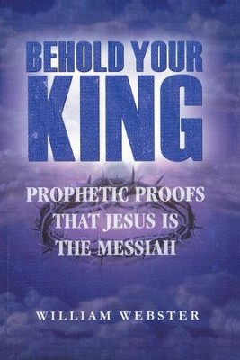 Behold Your King: Prophetic Proofs That Jesus Is The Messiah  -     By: William Webster