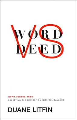 Word Vs. Deed: Toward a Biblical Balance in What We Practice & What We Preach  -     By: Duane Litfin