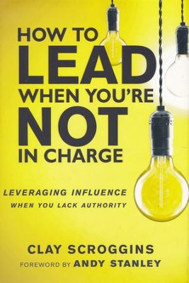 How to Lead When You're Not in Charge: Leveraging Influence When You Lack Authority  -     By: Clay Scroggins