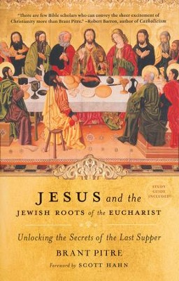 Jesus and the Jewish Roots of the Eucharist: Unlocking the Secrets of the Last Supper  -     By: Brant Pitre, Scott Hahn