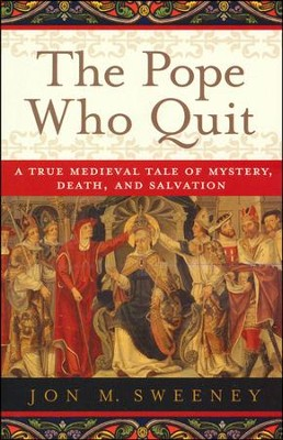 The Pope Who Quit: A True Medieval Tale of Mystery, Death, and Salvation  -     By: Jon Sweeney