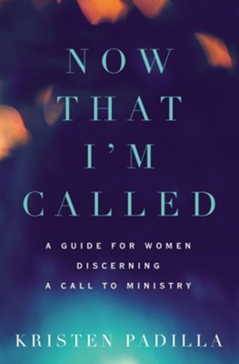 Now That I'm Called: A Guide for Women Discerning a Call to Ministry  -     By: Kristen Padilla