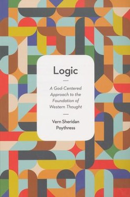 Logic: A God-Centered Approach to the Foundation of Western Thought  -     By: Vern Sheridan Poythress
