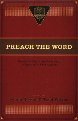 Preach the Word: Essays on Expository Preaching: In Honor of R. Kent Hughes  -     Edited By: Leland Ryken, Todd Wilson     By: Leland Ryken(Ed.), Todd Wilson(Ed.)