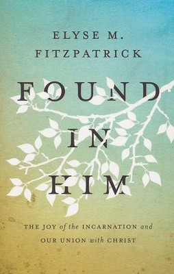Found in Him: The Joy of the Incarnation and Our Union with Christ  -     By: Elyse M. Fitzpatrick