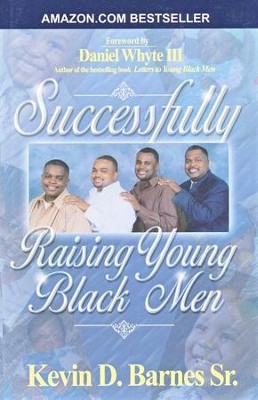 How to Successfully Raise Young Black Men   -     By: Kevin D. Barnes Sr.