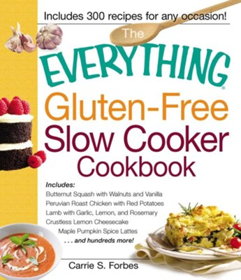 The Everything Gluten-Free Slow Cooker Cookbook: Includes Butternut Squash with Walnuts and Vanilla, Peruvian Roast Chicken with Red Potatoes, Lamb with Garlic, Lemon, and Rosemary, Crustless Lemon Cheesecake, Maple Pumpkin Spice Lattes...and hundreds more!  -     By: Carrie S. Forbes
