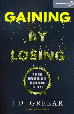 Gaining by Losing: Why the Future Belongs to Churches That Send (Papberback)  -     By: J.D. Greear, Larry Osborne