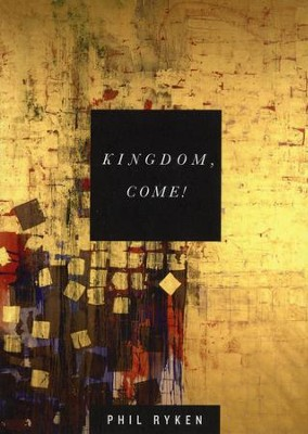 Kingdom, Come!  -     By: Phil Ryken