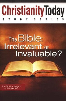 Christianity Today Study Series: The Bible: Irrelevant or Invaluable?  -     By: Christianity Today International