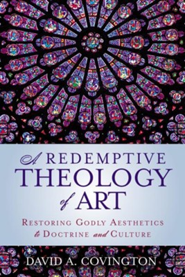 A Redemptive Theology of Art   -     By: David A. Covington