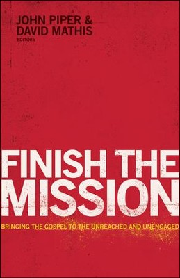 Finish the Mission: Bringing the Gospel to the Unreached and Unengaged  -     Edited By: John Piper, David Mathis     By: Edited by John Piper & David Mathis