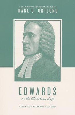 Edwards on the Christian Life: Alive to the Beauty of God  -     By: Dane C. Ortlund, George M. Marsden, Stephen J. Nichols