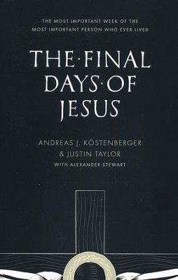 The Final Days of Jesus: The Most Important Week of the Most Important Person Who Ever Lived  -     By: Andreas J. Kostenberger, Justin Taylor, Alexander Stewart