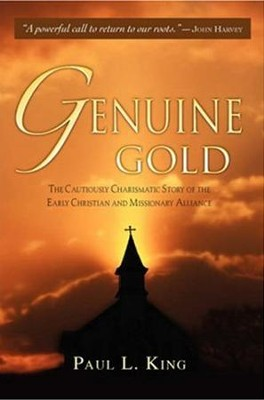 Genuine Gold: The Cautiously Charismatic Story of the Early Christian and Missionary Alliance  -     By: Paul L. King