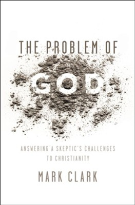 The Problem of God: Answering a Skeptic's Challenges to Christianity  -     By: Mark Clark