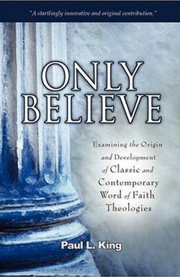 Only Believe: Examining the Origin and Development of Classic and Contemporary Word of Faith Theologies  -     By: Paul L. King