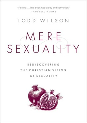 Mere Sexuality: Rediscovering the Christian Vision of Sexuality  -     By: Todd A. Wilson