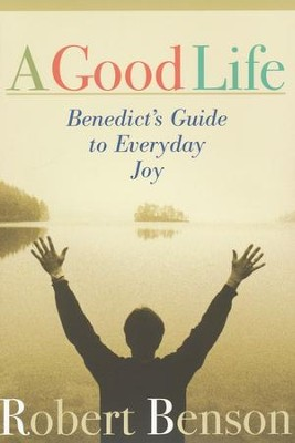 A Good Life: Benedict's Guide to Everyday Joy   -     By: Robert Benson