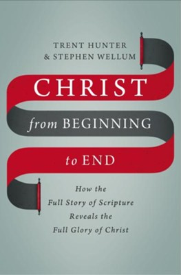 Christ from Beginning to End: How the Full Story of Scripture Reveals the Full Glory of Christ  -     By: Stephen Wellum