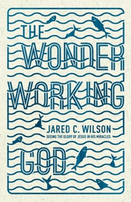 The Wonder-Working God: Seeing the Glory of Jesus in His Miracles  -     By: Jared C. Wilson