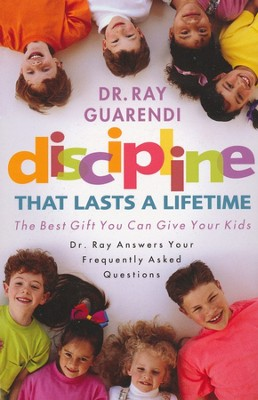 Discipline that Lasts a Lifetime, The Best Gift You Can Give  Your Kids- Dr. Ray Answers Your Frequently Asked Questions  -     By: Ray Guarendi